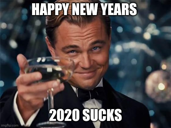 HAPPY NEW YEAR |  HAPPY NEW YEARS; 2020 SUCKS | image tagged in wolf of wall street | made w/ Imgflip meme maker