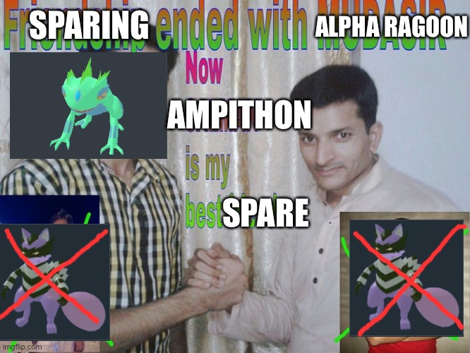 True meme don't ask why |  ALPHA RAGOON; SPARING; AMPITHON; SPARE | image tagged in friendship ended | made w/ Imgflip meme maker