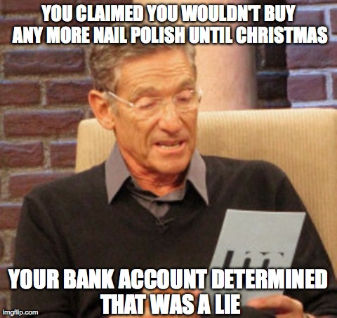 Maury Lie Detector Meme | YOU CLAIMED YOU WOULDN'T BUY ANY MORE NAIL POLISH UNTIL CHRISTMAS YOUR BANK ACCOUNT DETERMINED THAT WAS A LIE | image tagged in maury | made w/ Imgflip meme maker