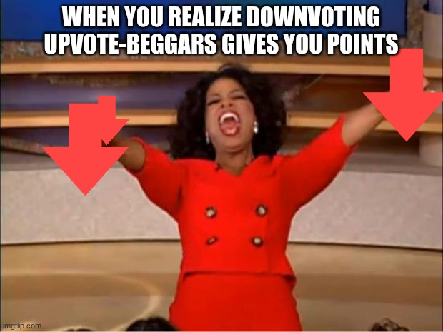 Oprah You Get A |  WHEN YOU REALIZE DOWNVOTING UPVOTE-BEGGARS GIVES YOU POINTS | image tagged in memes,oprah you get a,downvote | made w/ Imgflip meme maker