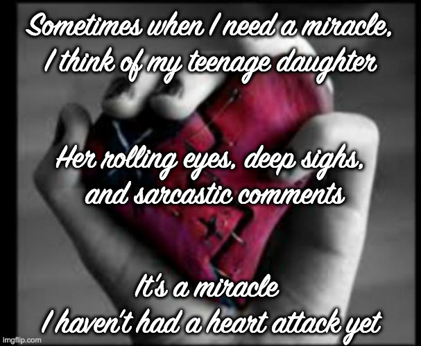 How |  Sometimes when I need a miracle, I think of my teenage daughter; Her rolling eyes, deep sighs,  and sarcastic comments; It's a miracle  I haven't had a heart attack yet | image tagged in daughter,parents,fathers,mothers | made w/ Imgflip meme maker