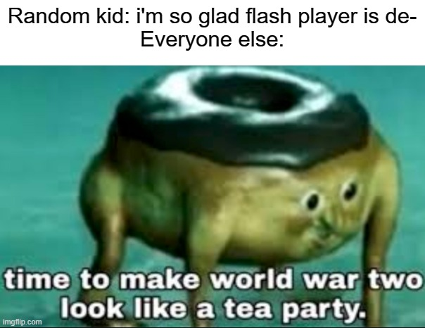 Press f to pay respects for flash player ( ;  ^ ; ) |  Random kid: i'm so glad flash player is de- Everyone else: | image tagged in time to make world war 2 look like a tea party,flash player,press f to pay respects,2020 sucks | made w/ Imgflip meme maker