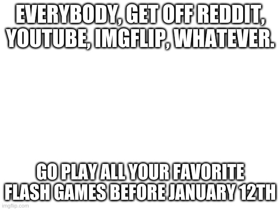 Blank White Template |  EVERYBODY, GET OFF REDDIT, YOUTUBE, IMGFLIP, WHATEVER. GO PLAY ALL YOUR FAVORITE FLASH GAMES BEFORE JANUARY 12TH | image tagged in blank white template | made w/ Imgflip meme maker