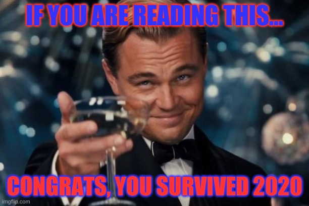 WE SURVIVED 2020 |  IF YOU ARE READING THIS... CONGRATS, YOU SURVIVED 2020 | image tagged in memes,leonardo dicaprio cheers | made w/ Imgflip meme maker