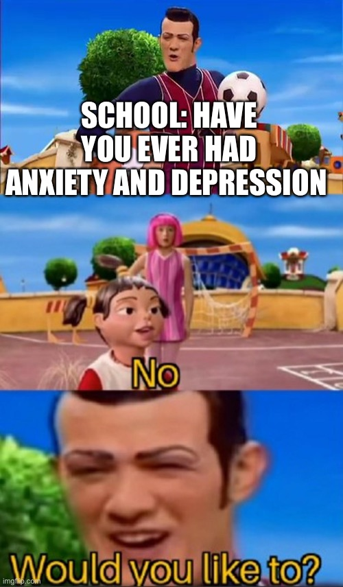 My life lol |  SCHOOL: HAVE YOU EVER HAD ANXIETY AND DEPRESSION | image tagged in would you like to | made w/ Imgflip meme maker
