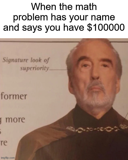 Signature Look Of Superiority |  When the math problem has your name and says you have $100000 | image tagged in signature look of superiority | made w/ Imgflip meme maker