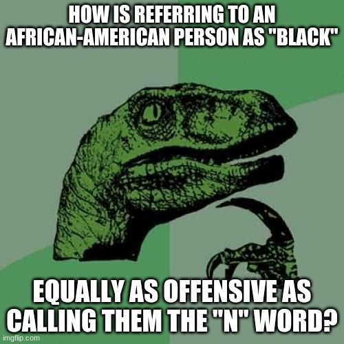 "Bla... I mean, African-American lives matter! |  HOW IS REFERRING TO AN AFRICAN-AMERICAN PERSON AS ""BLACK""; EQUALLY AS OFFENSIVE AS CALLING THEM THE ""N"" WORD? 