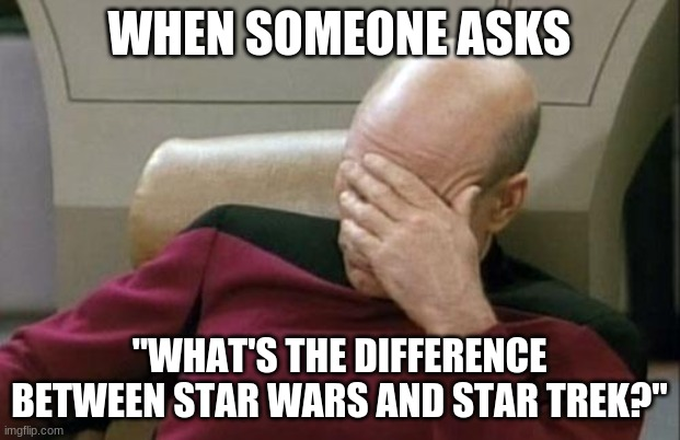 "Captain Picard Facepalm |  WHEN SOMEONE ASKS; ""WHAT'S THE DIFFERENCE BETWEEN STAR WARS AND STAR TREK?"" 