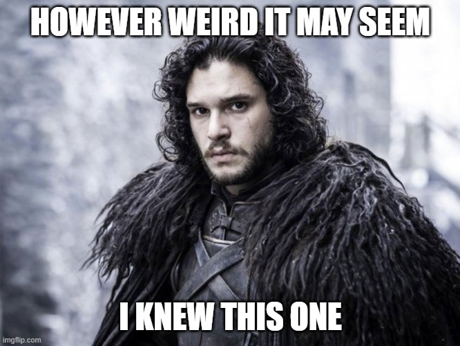 Knew This One |  HOWEVER WEIRD IT MAY SEEM; I KNEW THIS ONE | image tagged in jon snow,you know nothing,got | made w/ Imgflip meme maker