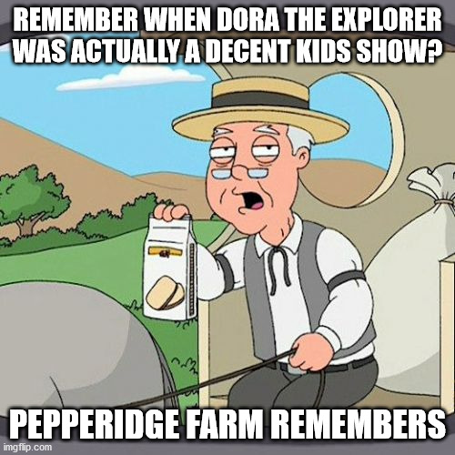 and now it's about singing while digging holes to sh** in |  REMEMBER WHEN DORA THE EXPLORER WAS ACTUALLY A DECENT KIDS SHOW? PEPPERIDGE FARM REMEMBERS | image tagged in memes,pepperidge farm remembers | made w/ Imgflip meme maker