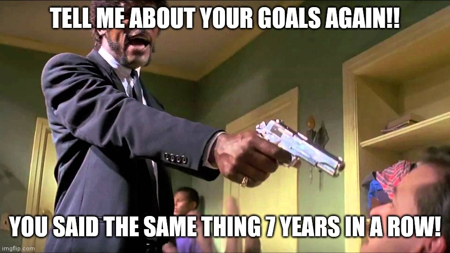 MFer Sam Jackson Goals |  TELL ME ABOUT YOUR GOALS AGAIN!! YOU SAID THE SAME THING 7 YEARS IN A ROW! | image tagged in funny memes | made w/ Imgflip meme maker
