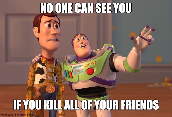 AI memes are lolz city - but why so violent??? |  NO ONE CAN SEE YOU; IF YOU KILL ALL OF YOUR FRIENDS | image tagged in memes,x x everywhere,ai meme | made w/ Imgflip meme maker