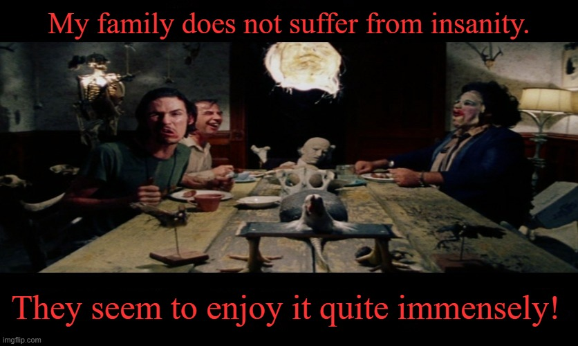TCM Dinner Scene |  My family does not suffer from insanity. They seem to enjoy it quite immensely! | image tagged in tcm dinner scene,memes,texas chainsaw massacre,leatherface | made w/ Imgflip meme maker