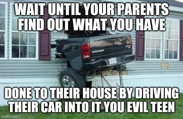 Certified bruh moment: That moment when |  WAIT UNTIL YOUR PARENTS FIND OUT WHAT YOU HAVE; DONE TO THEIR HOUSE BY DRIVING THEIR CAR INTO IT YOU EVIL TEEN | image tagged in funny car crash,memes,comments,comment section,comment,meme | made w/ Imgflip meme maker