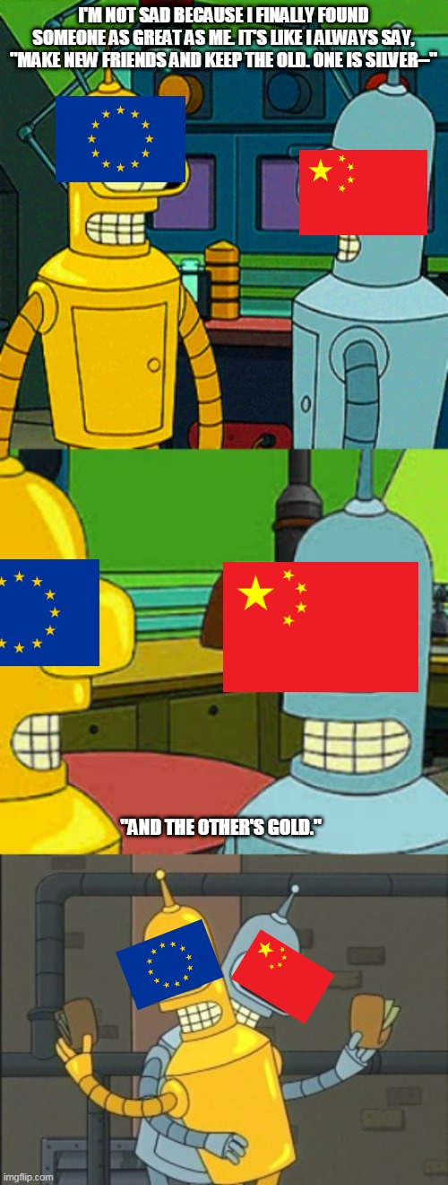 "Benderama |  I'M NOT SAD BECAUSE I FINALLY FOUND SOMEONE AS GREAT AS ME. IT'S LIKE I ALWAYS SAY, ""MAKE NEW FRIENDS AND KEEP THE OLD. ONE IS SILVER--""; ""AND THE OTHER'S GOLD."" 