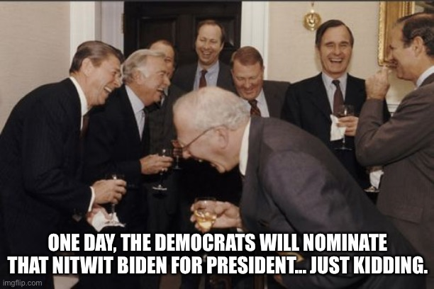 Joe biden nitwit |  ONE DAY, THE DEMOCRATS WILL NOMINATE THAT NITWIT BIDEN FOR PRESIDENT... JUST KIDDING. | image tagged in memes,laughing men in suits,joe biden,nitwit,reagan | made w/ Imgflip meme maker