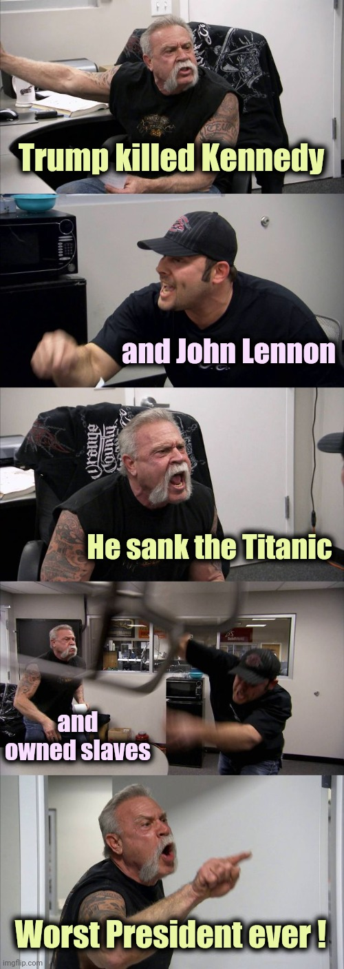 He's gone and the whining persists |  Trump killed Kennedy; and John Lennon; He sank the Titanic; and owned slaves; Worst President ever ! | image tagged in memes,american chopper argument,nevertrump,morons,2016 election,get over it | made w/ Imgflip meme maker