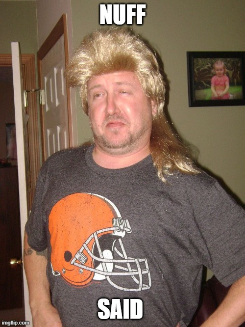 NUFF; SAID | image tagged in loser,idiot,redneck,mullet,cleveland browns | made w/ Imgflip meme maker