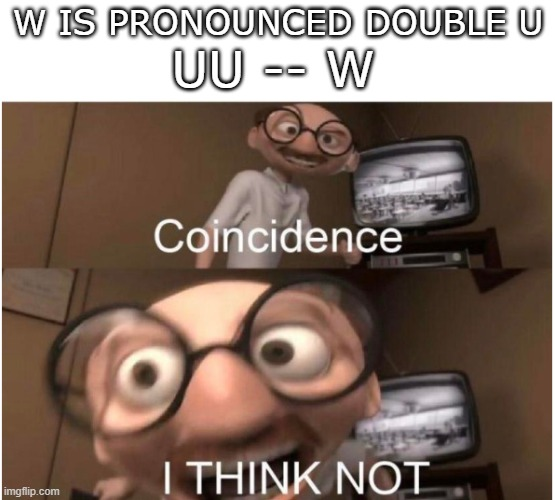 I've always wondered about this |  W IS PRONOUNCED DOUBLE U; UU -- W | image tagged in coincidence i think not | made w/ Imgflip meme maker