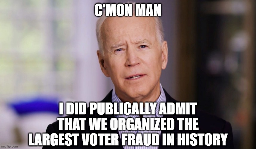 Joe Biden 2020 |  C'MON MAN; I DID PUBLICALLY ADMIT THAT WE ORGANIZED THE LARGEST VOTER FRAUD IN HISTORY | image tagged in joe biden 2020 | made w/ Imgflip meme maker