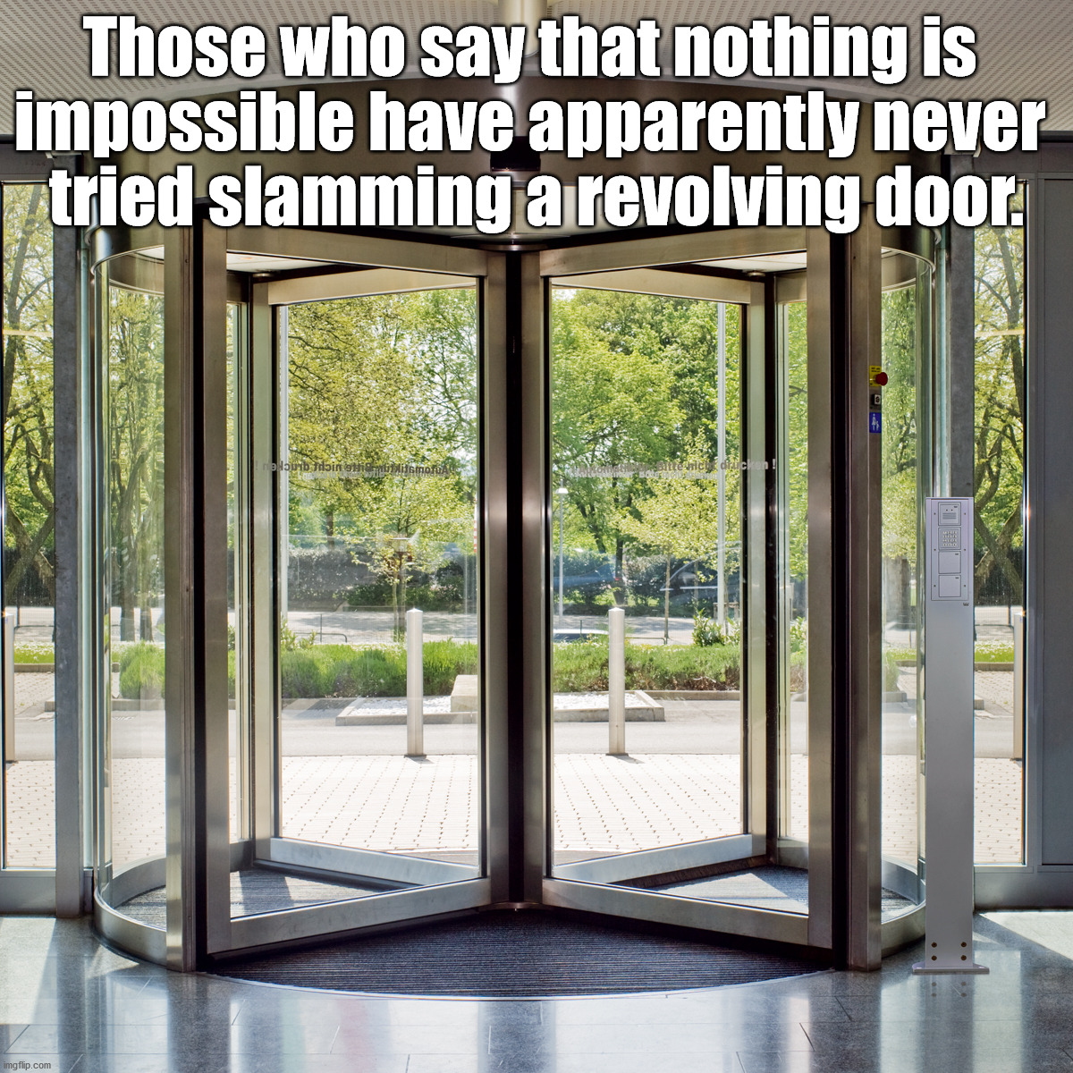 Frustrating that you can't slam the door. |  Those who say that nothing is  impossible have apparently never  tried slamming a revolving door. | image tagged in revolving door,slam,impossible | made w/ Imgflip meme maker