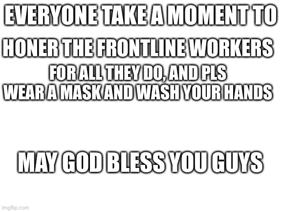 In Honor of The frontline Workers |  EVERYONE TAKE A MOMENT TO; HONER THE FRONTLINE WORKERS; FOR ALL THEY DO, AND PLS WEAR A MASK AND WASH YOUR HANDS; MAY GOD BLESS YOU GUYS | image tagged in blank white template,honor | made w/ Imgflip meme maker