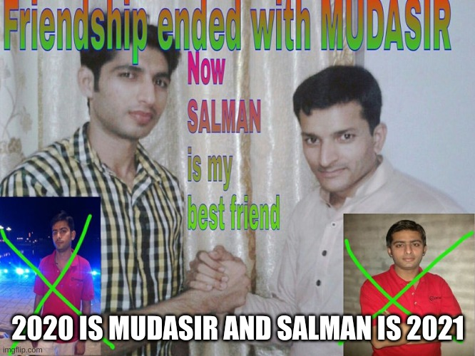 My friendship with 2020 has ended (If I even had one) |  2020 IS MUDASIR AND SALMAN IS 2021 | image tagged in friendship ended | made w/ Imgflip meme maker