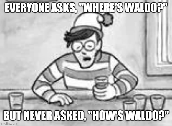 "w |  EVERYONE ASKS, ""WHERE'S WALDO?""; BUT NEVER ASKED, ""HOW'S WALDO?"" 