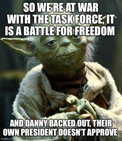 War Time |  SO WE'RE AT WAR WITH THE TASK FORCE, IT IS A BATTLE FOR FREEDOM; AND DANNY BACKED OUT, THEIR OWN PRESIDENT DOESN'T APPROVE | image tagged in memes,star wars yoda,very fun | made w/ Imgflip meme maker