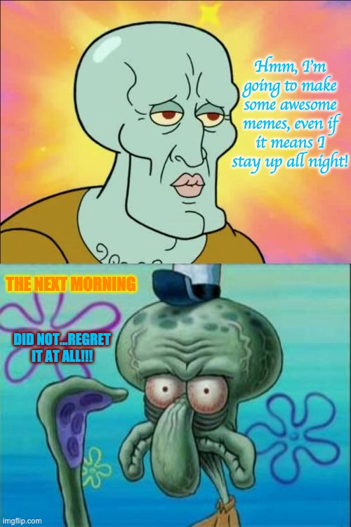 When I'm making memes with no sleep. |  Hmm, I'm going to make some awesome memes, even if it means I stay up all night! THE NEXT MORNING; DID NOT...REGRET IT AT ALL!!! | image tagged in memes,squidward,meme making,up all night,worth it,no regrets | made w/ Imgflip meme maker