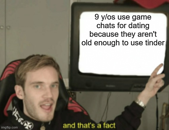 My first submitted meme |  9 y/os use game chats for dating because they aren't old enough to use tinder | image tagged in and that's a fact | made w/ Imgflip meme maker