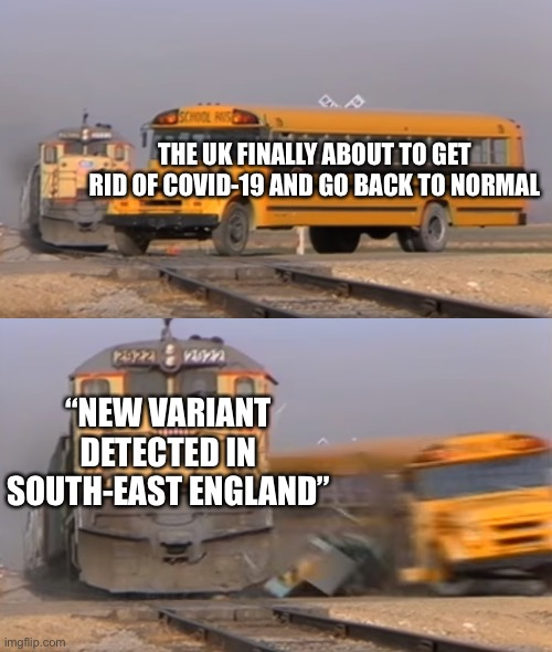 "A train hitting a school bus |  THE UK FINALLY ABOUT TO GET RID OF COVID-19 AND GO BACK TO NORMAL; ""NEW VARIANT DETECTED IN SOUTH-EAST ENGLAND"" 