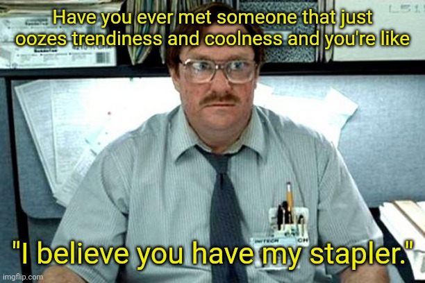 "Trying to be cool |  Have you ever met someone that just oozes trendiness and coolness and you're like; ""I believe you have my stapler."" 