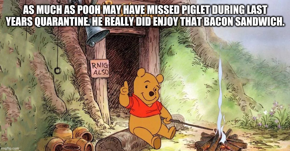 2020 was just messed up |  AS MUCH AS POOH MAY HAVE MISSED PIGLET DURING LAST YEARS QUARANTINE. HE REALLY DID ENJOY THAT BACON SANDWICH. | image tagged in piglet,winnie the pooh,food,2020 sucks,2021,quarantine | made w/ Imgflip meme maker