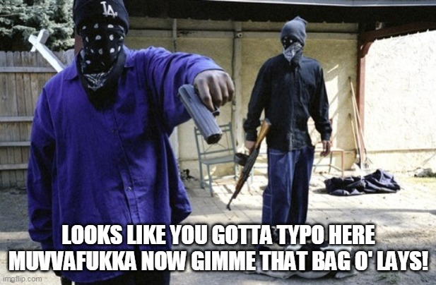 Crip | LOOKS LIKE YOU GOTTA TYPO HERE MUVVAFUKKA NOW GIMME THAT BAG O' LAYS! | image tagged in crip | made w/ Imgflip meme maker