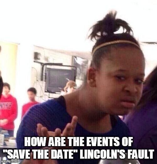 "Seriously |  HOW ARE THE EVENTS OF ""SAVE THE DATE"" LINCOLN'S FAULT 