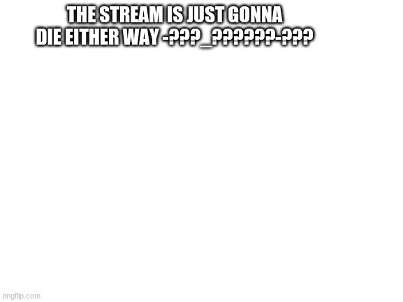 Blank White Template |  THE STREAM IS JUST GONNA DIE EITHER WAY -???_??????-??? | image tagged in blank white template | made w/ Imgflip meme maker