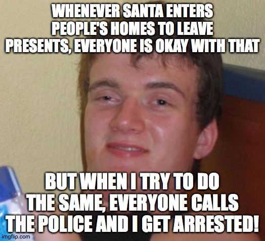 10 Guy vs. Santa Claus |  WHENEVER SANTA ENTERS PEOPLE'S HOMES TO LEAVE PRESENTS, EVERYONE IS OKAY WITH THAT; BUT WHEN I TRY TO DO THE SAME, EVERYONE CALLS THE POLICE AND I GET ARRESTED! | image tagged in memes,10 guy,santa claus,police | made w/ Imgflip meme maker