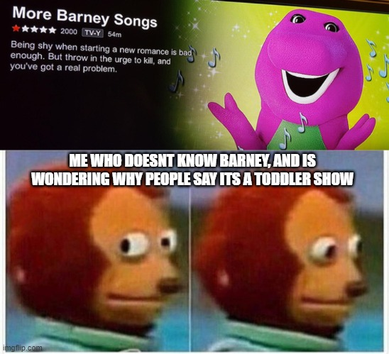 barney has been taken too a new level |  ME WHO DOESNT KNOW BARNEY, AND IS WONDERING WHY PEOPLE SAY ITS A TODDLER SHOW | image tagged in memes,monkey puppet,barney,netflix | made w/ Imgflip meme maker