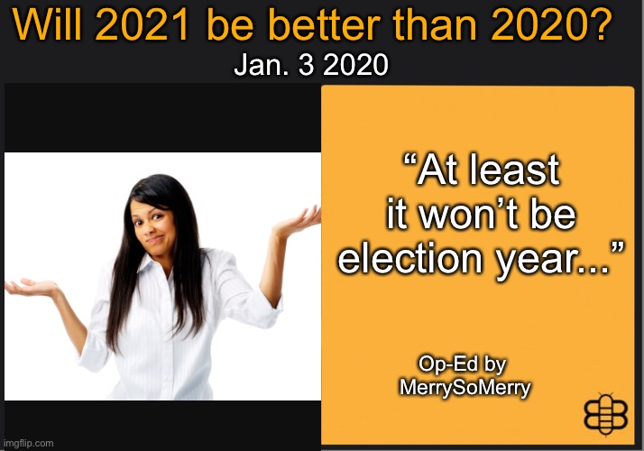 "The question: Will 2021 be better than 2020 |  Will 2021 be better than 2020? Jan. 3 2020; ""At least it won't be election year...""; Op-Ed by  MerrySoMerry 