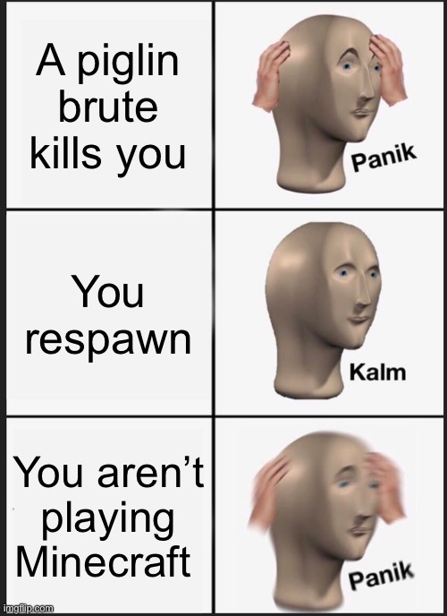 Ngl this meme is kinda trash |  A piglin brute kills you; You respawn; You aren't playing Minecraft | image tagged in memes,panik kalm panik | made w/ Imgflip meme maker