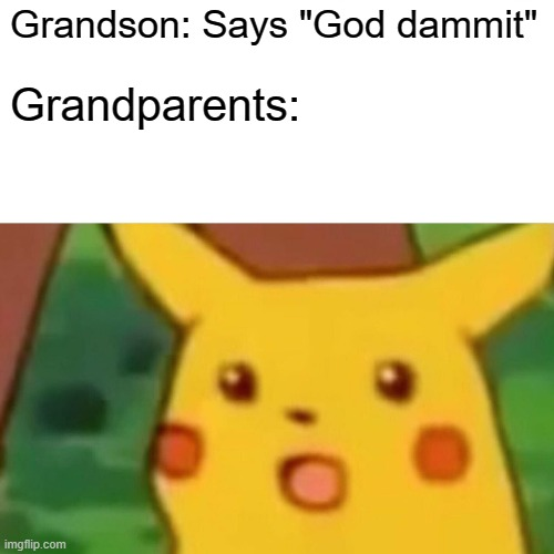 "Surprised Pikachu |  Grandson: Says ""God dammit""; Grandparents: 