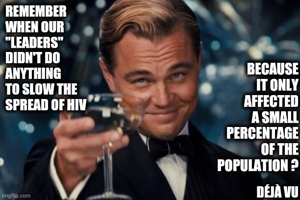 "The People Making Decisions Should Be Capable Of Making Decisions |  BECAUSE IT ONLY AFFECTED A SMALL PERCENTAGE OF THE POPULATION ? REMEMBER WHEN OUR ""LEADERS"" DIDN'T DO ANYTHING TO SLOW THE SPREAD OF HIV; DÉJÀ VU 