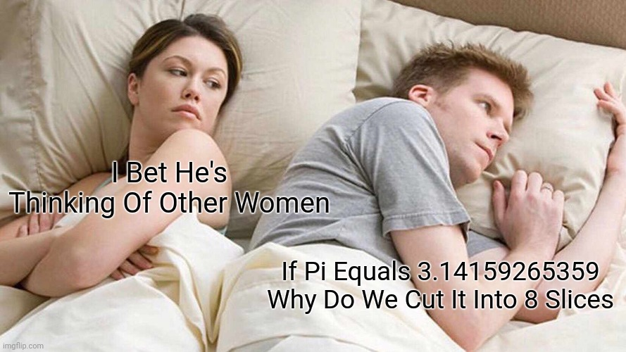I Bet He's Thinking About Other Women Meme |  I Bet He's Thinking Of Other Women; If Pi Equals 3.14159265359 Why Do We Cut It Into 8 Slices | image tagged in memes,i bet he's thinking about other women | made w/ Imgflip meme maker