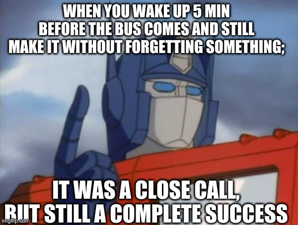 close call |  WHEN YOU WAKE UP 5 MIN BEFORE THE BUS COMES AND STILL MAKE IT WITHOUT FORGETTING SOMETHING;; IT WAS A CLOSE CALL, BUT STILL A COMPLETE SUCCESS | image tagged in optimus prime | made w/ Imgflip meme maker
