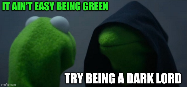 It aint easy being green |  IT AIN'T EASY BEING GREEN; TRY BEING A DARK LORD | image tagged in memes,evil kermit | made w/ Imgflip meme maker