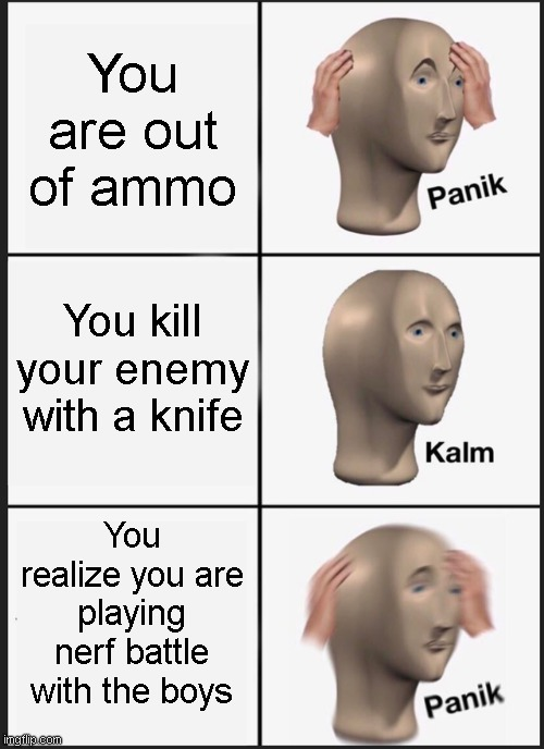 Oh no |  You are out of ammo; You kill your enemy with a knife; You realize you are playing nerf battle with the boys | image tagged in memes,panik kalm panik | made w/ Imgflip meme maker