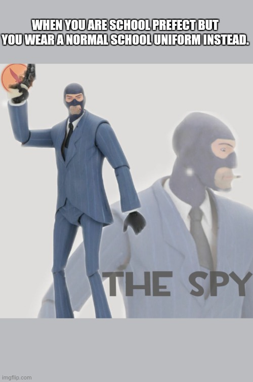 The spy |  WHEN YOU ARE SCHOOL PREFECT BUT YOU WEAR A NORMAL SCHOOL UNIFORM INSTEAD. | image tagged in meet the spy | made w/ Imgflip meme maker