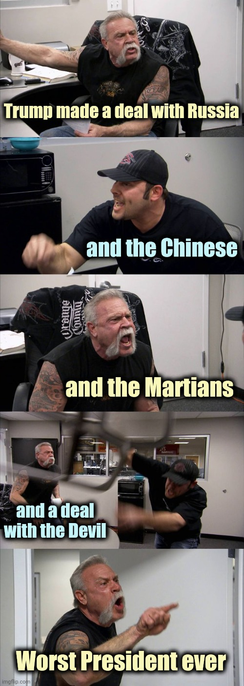 The list is endless |  Trump made a deal with Russia; and the Chinese; and the Martians; and a deal with the Devil; Worst President ever | image tagged in memes,american chopper argument,nevertrump,stop it get some help | made w/ Imgflip meme maker
