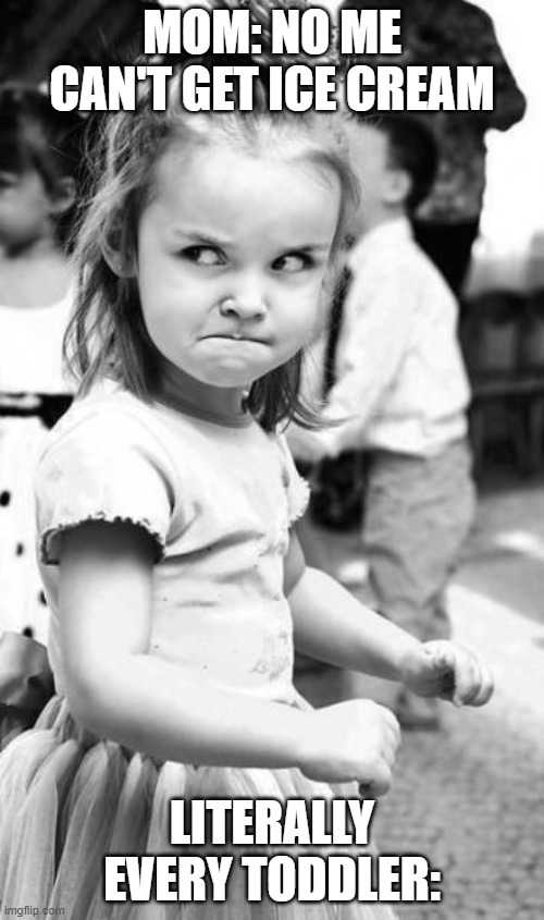 Angry Toddler Meme |  MOM: NO ME CAN'T GET ICE CREAM; LITERALLY EVERY TODDLER: | image tagged in memes,angry toddler | made w/ Imgflip meme maker